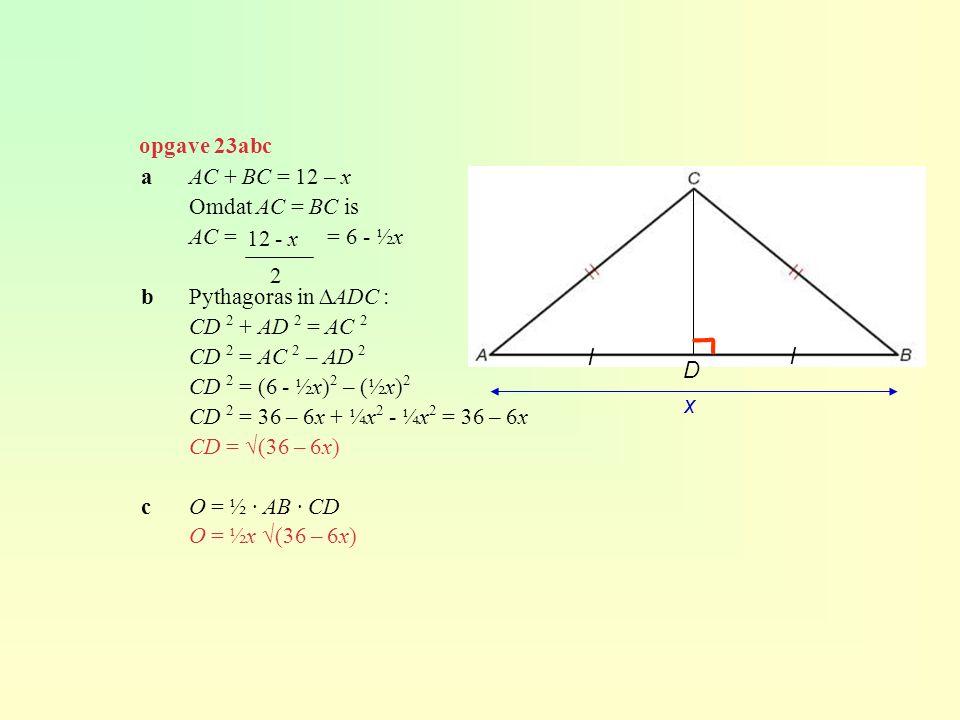 opgave 23abc aAC + BC = 12 – x Omdat AC = BC is AC = = 6 - ½x bPythagoras in ∆ADC : CD 2 + AD 2 = AC 2 CD 2 = AC 2 – AD 2 CD 2 = (6 - ½x) 2 – (½x) 2 C