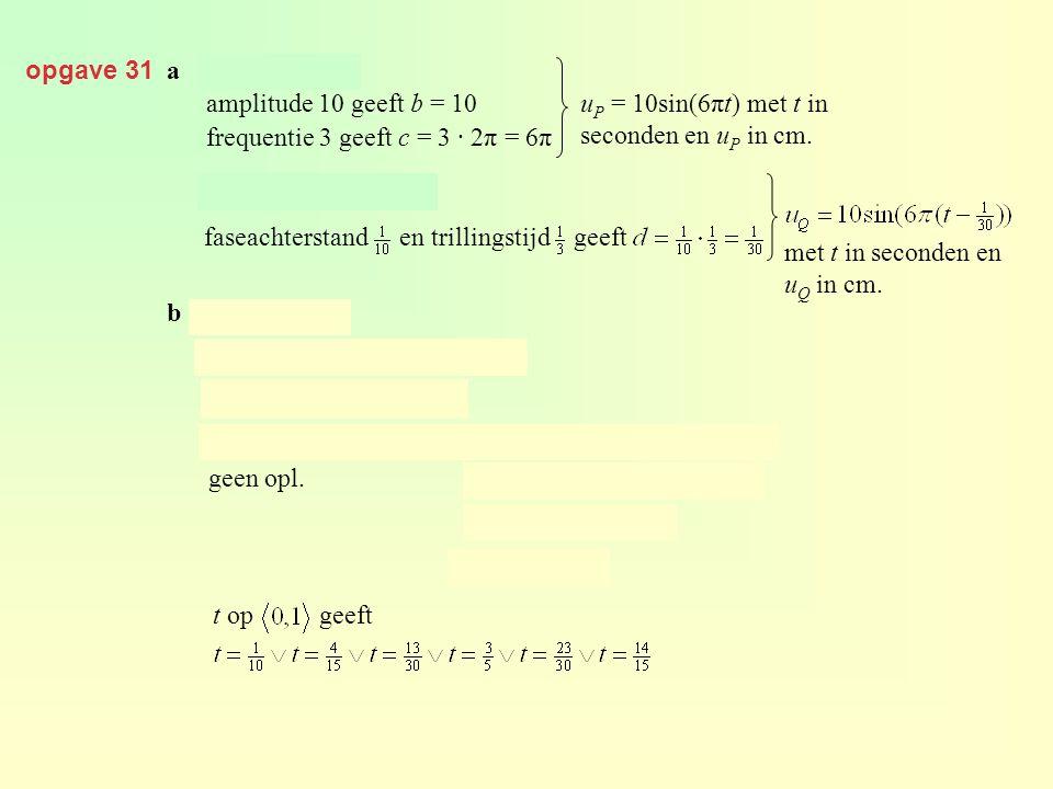 opgave 31 a amplitude 10 geeft b = 10 frequentie 3 geeft c = 3 · 2π = 6π u P = 10sin(6πt) met t in seconden en u P in cm. faseachterstand en trillings