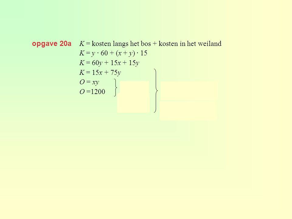 opgave 20a K = kosten langs het bos + kosten in het weiland K = y · 60 + (x + y) · 15 K = 60y + 15x + 15y K = 15x + 75y O = xy O =1200