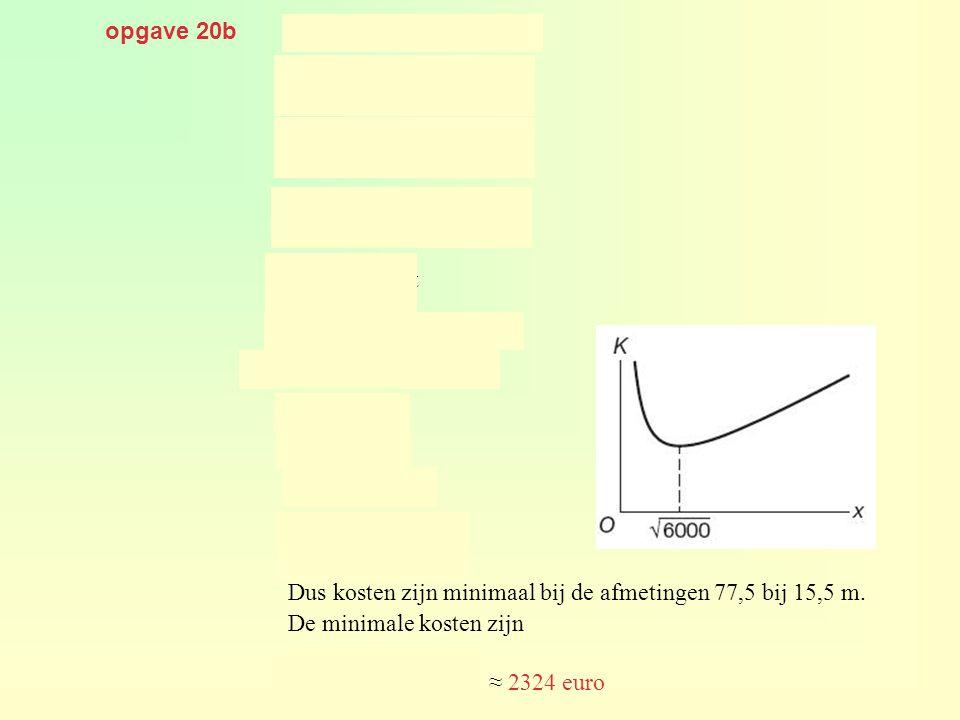 opgave 20b geeft Dus kosten zijn minimaal bij de afmetingen 77,5 bij 15,5 m. De minimale kosten zijn ≈ 2324 euro