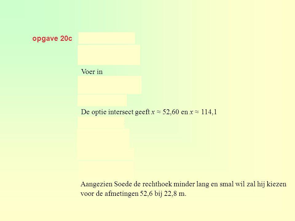 opgave 20c geeft Voer in De optie intersect geeft x ≈ 52,60 en x ≈ 114,1 Aangezien Soede de rechthoek minder lang en smal wil zal hij kiezen voor de a