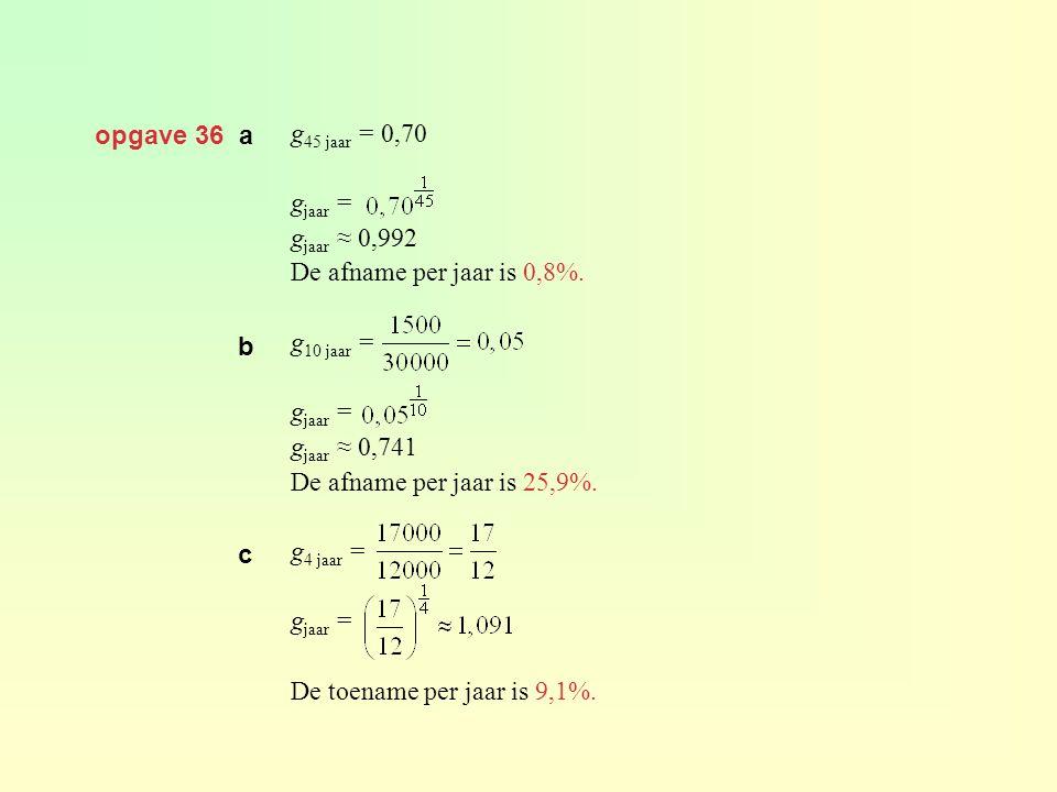 opgave 36 a g 45 jaar = 0,70 g jaar = g jaar ≈ 0,992 De afname per jaar is 0,8%. g 10 jaar = g jaar = g jaar ≈ 0,741 De afname per jaar is 25,9%. g 4