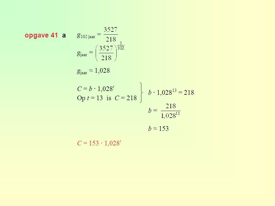 opgave 41 a g 102 jaar = g jaar = g jaar ≈ 1,028 C = b · 1,028 t Op t = 13 is C = 218 C = 153 · 1,028 t b · 1,028 13 = 218 b = b ≈ 153