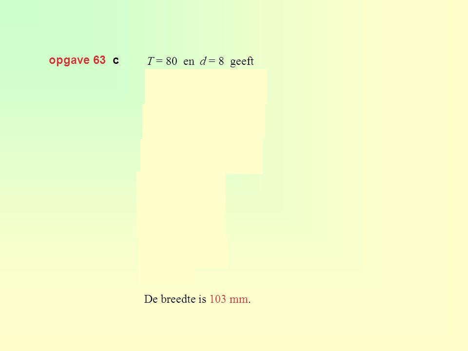 opgave 63 c T = 80 en d = 8 geeft De breedte is 103 mm.