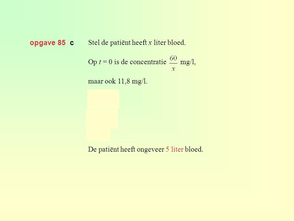 opgave 85 c Stel de patiënt heeft x liter bloed. Op t = 0 is de concentratie mg/l, maar ook 11,8 mg/l. De patiënt heeft ongeveer 5 liter bloed.