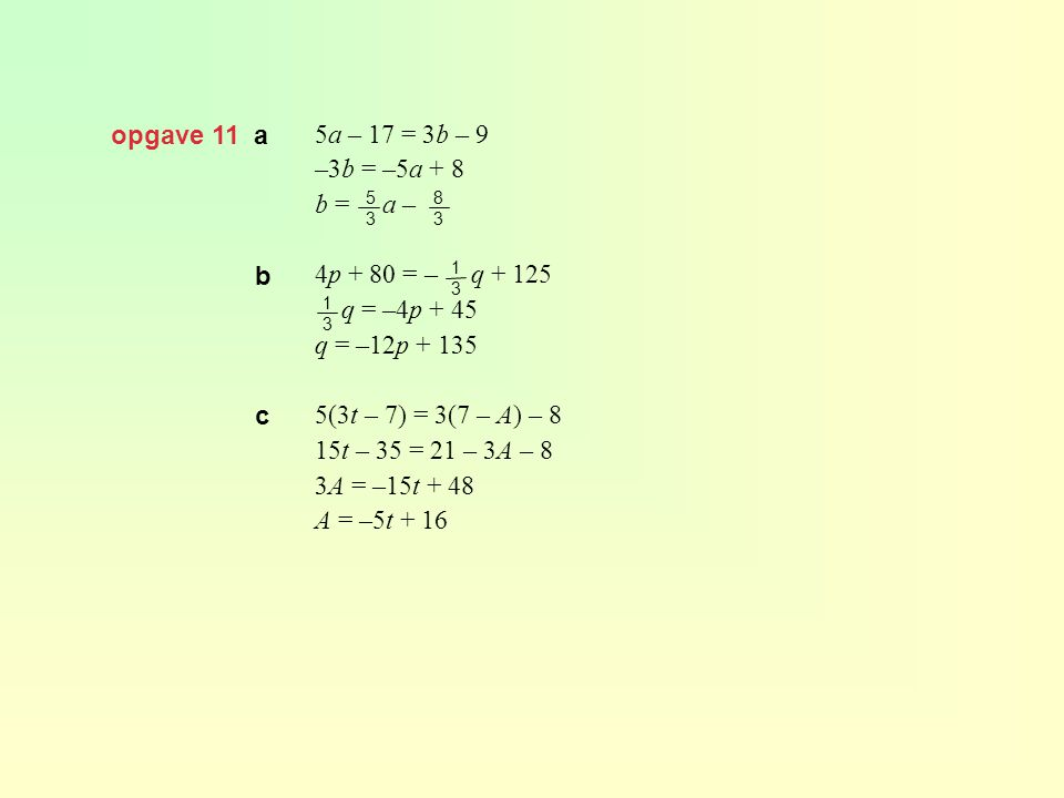 opgave 11 a 5a – 17 = 3b – 9 –3b = –5a + 8 b = a – 4p + 80 = – q + 125 q = –4p + 45 q = –12p + 135 5(3t – 7) = 3(7 – A) – 8 15t – 35 = 21 – 3A – 8 3A