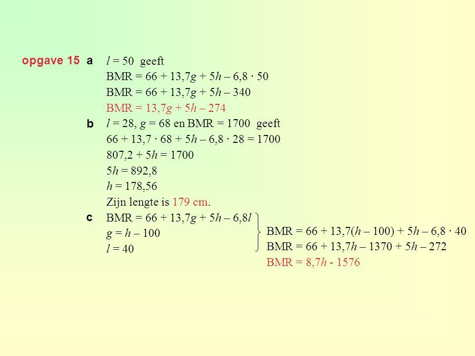 opgave 15 a l = 50 geeft BMR = 66 + 13,7g + 5h – 6,8 · 50 BMR = 66 + 13,7g + 5h – 340 BMR = 13,7g + 5h – 274 l = 28, g = 68 en BMR = 1700 geeft 66 + 1