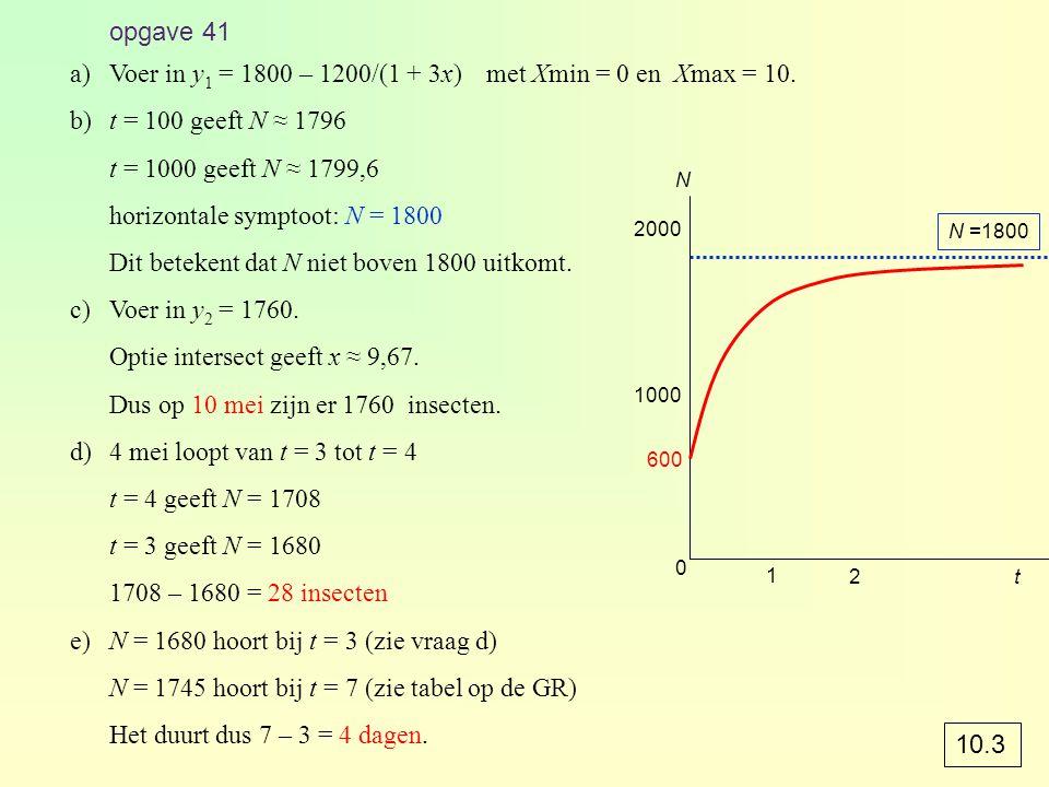 opgave 41 a)Voer in y 1 = 1800 – 1200/(1 + 3x)met Xmin = 0 en Xmax = 10. b)t = 100 geeft N ≈ 1796 t = 1000 geeft N ≈ 1799,6 horizontale symptoot: N =