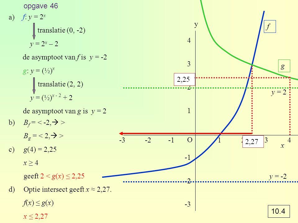 opgave 46 f: y = 2 x translatie (0, -2) y = 2 x – 2 de asymptoot van f is y = -2 g: y = (½) x translatie (2, 2) y = (½) x - 2 + 2 de asymptoot van g i