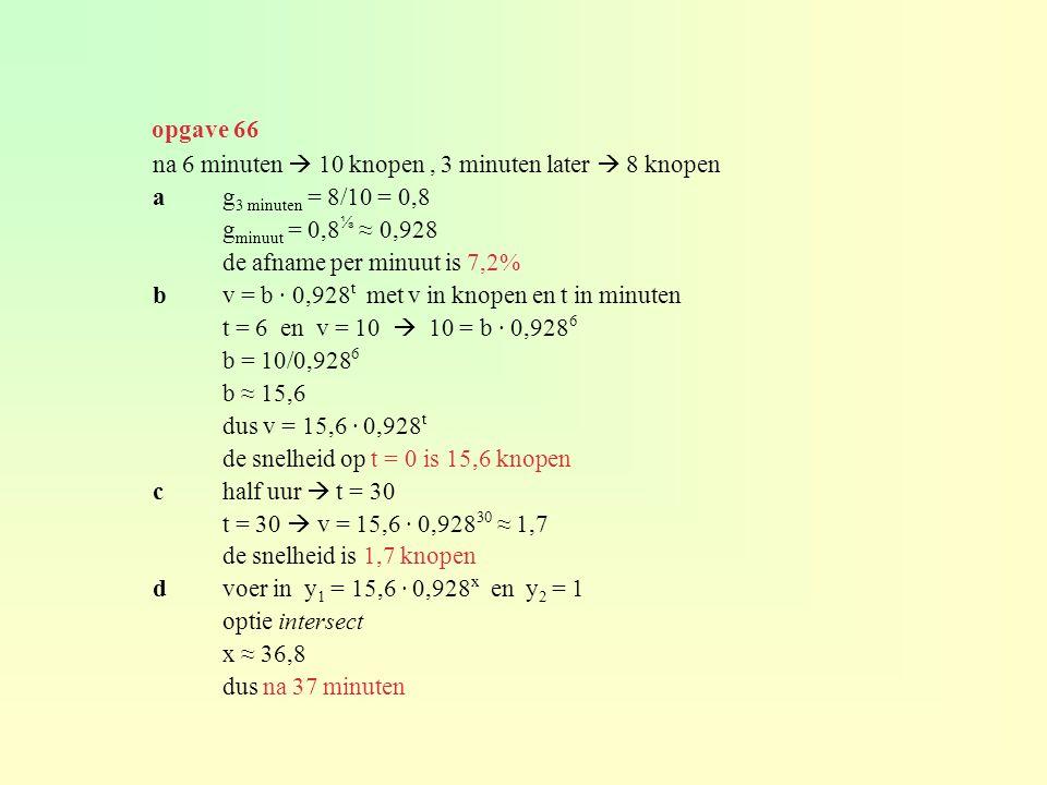 na 6 minuten  10 knopen, 3 minuten later  8 knopen ag 3 minuten = 8/10 = 0,8 g minuut = 0,8 ⅓ ≈ 0,928 de afname per minuut is 7,2% bv = b · 0,928 t