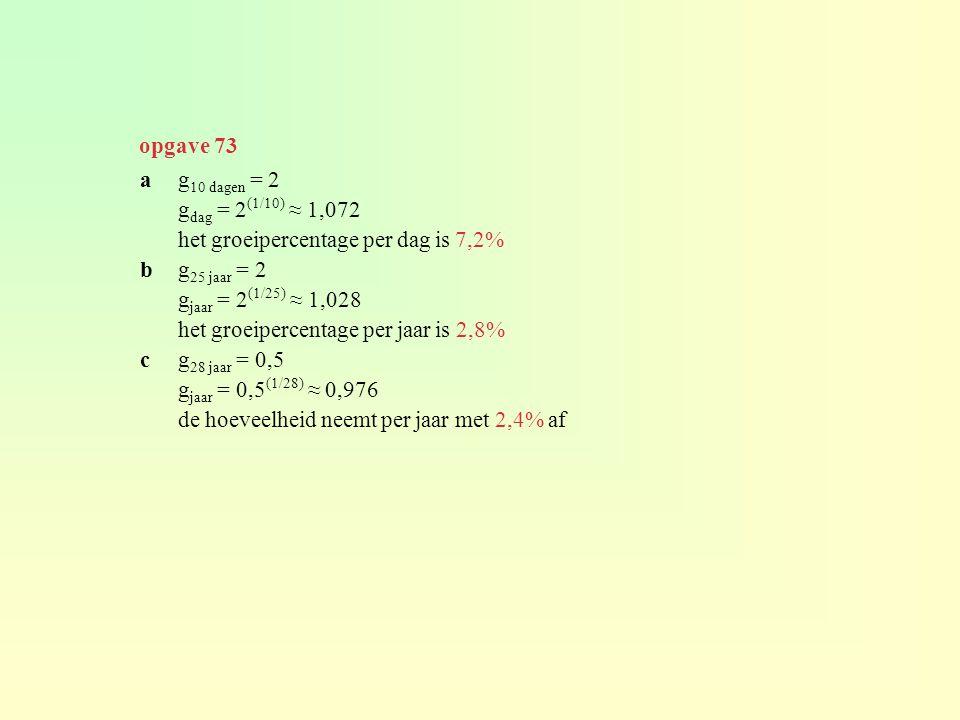 ag 10 dagen = 2 g dag = 2 (1/10) ≈ 1,072 het groeipercentage per dag is 7,2% bg 25 jaar = 2 g jaar = 2 (1/25) ≈ 1,028 het groeipercentage per jaar is