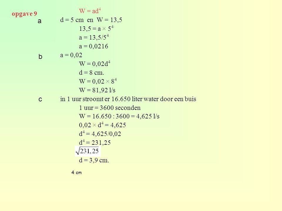 W = ad 4 d = 5 cm en W = 13,5 13,5 = a × 5 4 a = 13,5/5 4 a = 0,0216 a = 0,02 W = 0,02d 4 d = 8 cm. W = 0,02 × 8 4 W = 81,92 l/s in 1 uur stroomt er 1