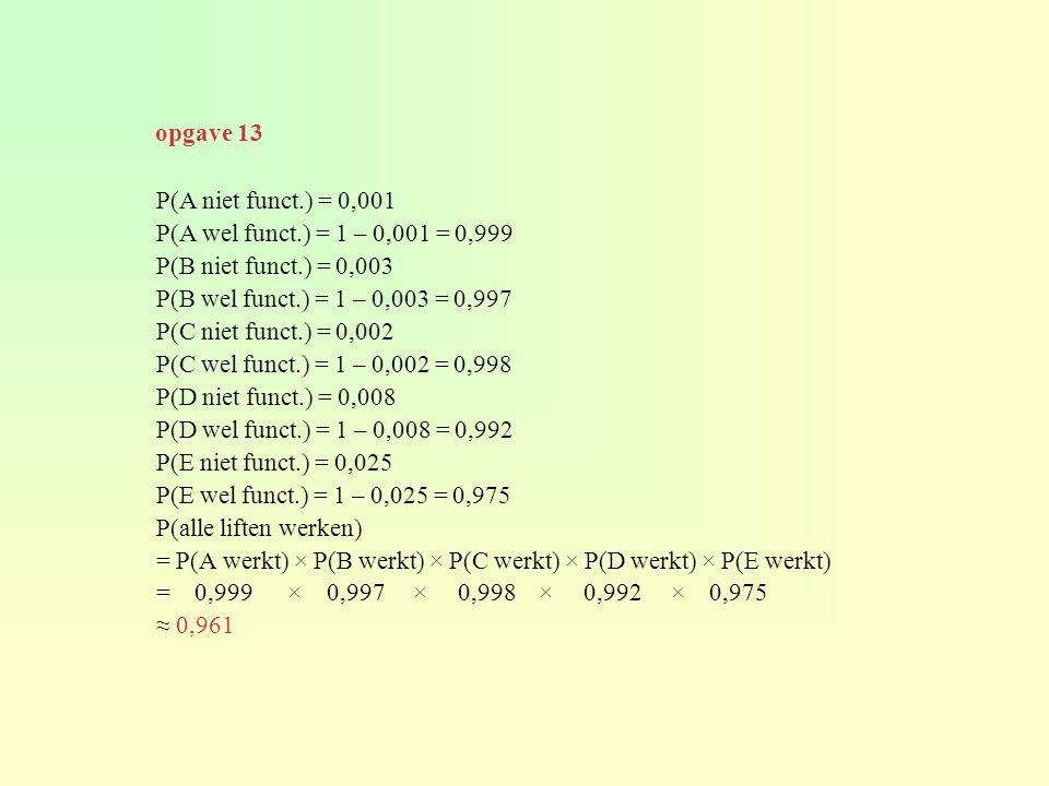 P(A niet funct.) = 0,001 P(A wel funct.) = 1 – 0,001 = 0,999 P(B niet funct.) = 0,003 P(B wel funct.) = 1 – 0,003 = 0,997 P(C niet funct.) = 0,002 P(C