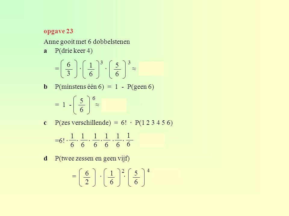 Anne gooit met 6 dobbelstenen aP(drie keer 4) = · · ≈ 0,054 bP(minstens één 6) = 1 - P(geen 6) = 1 - ≈ 0,665 cP(zes verschillende) = 6! · P(1 2 3 4 5