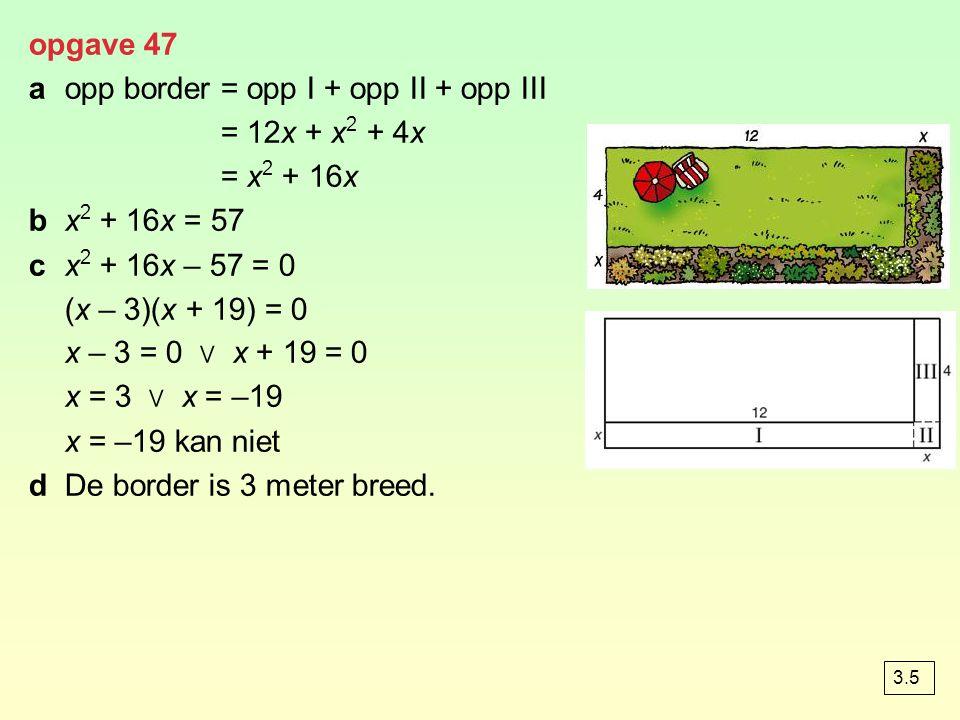 opgave 47 aopp border= opp I + opp II + opp III = 12x + x 2 + 4x = x 2 + 16x bx 2 + 16x = 57 cx 2 + 16x – 57 = 0 (x – 3)(x + 19) = 0 x – 3 = 0 ∨ x + 19 = 0 x = 3 ∨ x = –19 x = –19 kan niet dDe border is 3 meter breed.
