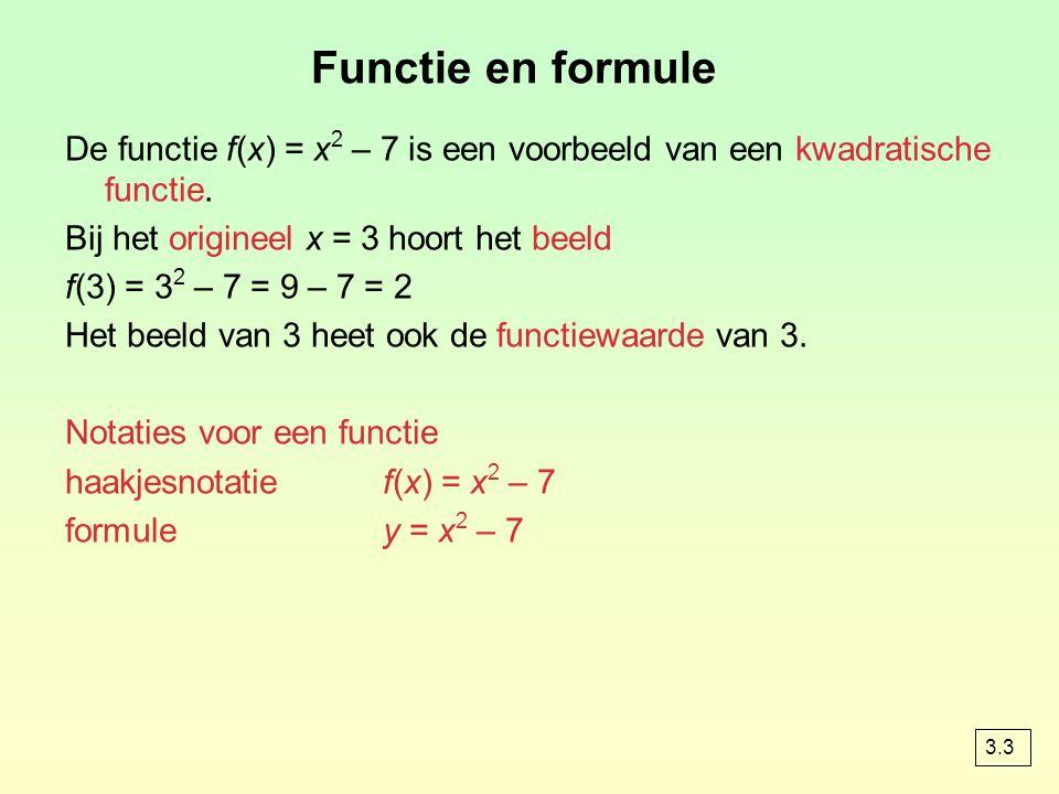 Functie en formule De functie f(x) = x 2 – 7 is een voorbeeld van een kwadratische functie. Bij het origineel x = 3 hoort het beeld f(3) = 3 2 – 7 = 9