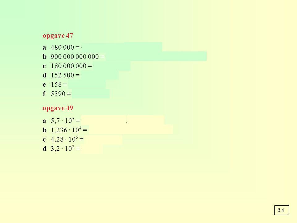 opgave 47 a480 000 = 4,8 · 100 000 = 4,8 · 10 5 b900 000 000 000 = 9 · 100 000 000 000 = 9 · 10 11 c180 000 000 = 1,8 · 10 8 d152 500 = 1,525 · 10 5 e158 = 1,58 · 10 2 f5390 = 5,39 · 10 3 opgave 49 a5,7 · 10 5 = 5,7 · 100 000 = 570 000 b1,236 · 10 4 = 1,236 · 10000 = 12360 c4,28 · 10 5 = 428 000 d3,2 · 10 2 = 320 8.4