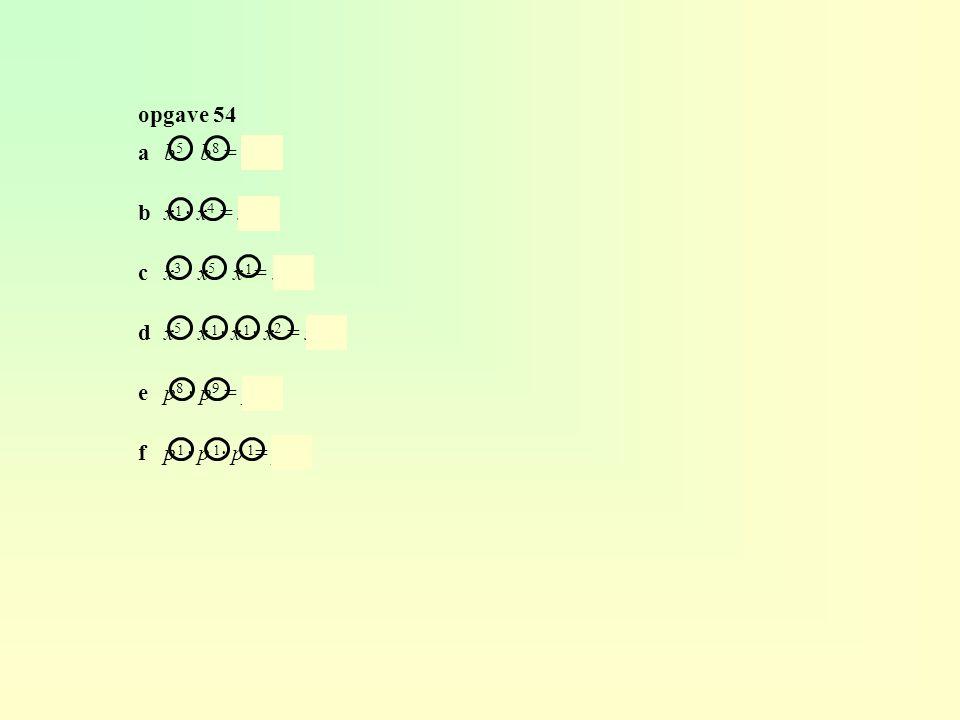 opgave 54 ab 5 · b 8 = b 13 bx · x 4 = x 5 cx 3 · x 5 · x = x 9 dx 5 · x · x · x 2 = x 9 ep 8 · p 9 = p 17 fp · p · p = p 3 1 1 11 111