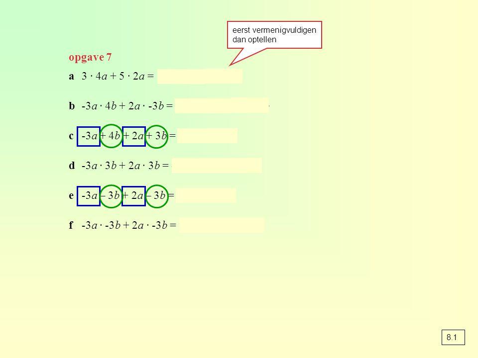 opgave 7 a3 · 4a + 5 · 2a = 12a + 10a = 22a b-3a · 4b + 2a · -3b = -12ab – 6ab = -18ab c-3a + 4b + 2a + 3b = -a + 7b d-3a · 3b + 2a · 3b = -9ab + 6ab = -3ab e-3a – 3b + 2a – 3b = -a – 6b f-3a · -3b + 2a · -3b = 9ab – 6ab = 3ab eerst vermenigvuldigen dan optellen 8.1