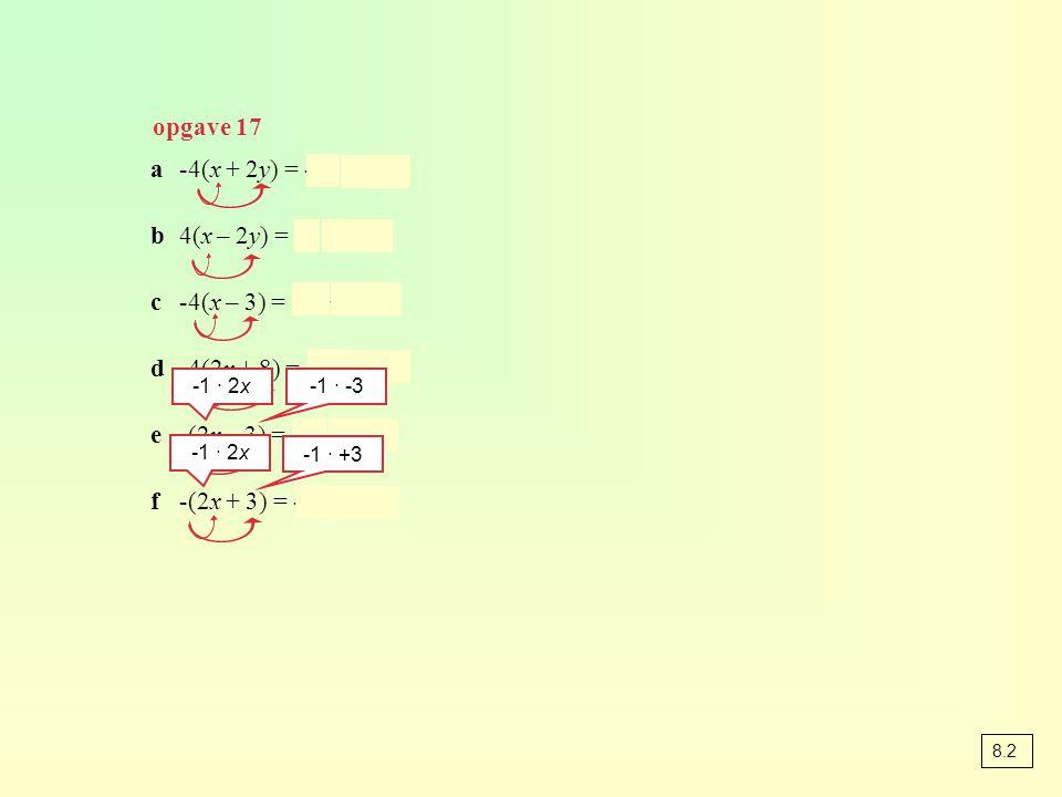opgave 17 a-4(x + 2y) = -4x – 8y b4(x – 2y) = 4x – 8y c-4(x – 3) = -4x + 12 d-4(2x + 8) = -8x – 32 e-(2x – 3) = -2x + 3 f-(2x + 3) = -2x - 3 -1 · 2x -1 · -3 -1 · 2x -1 · +3 8.2