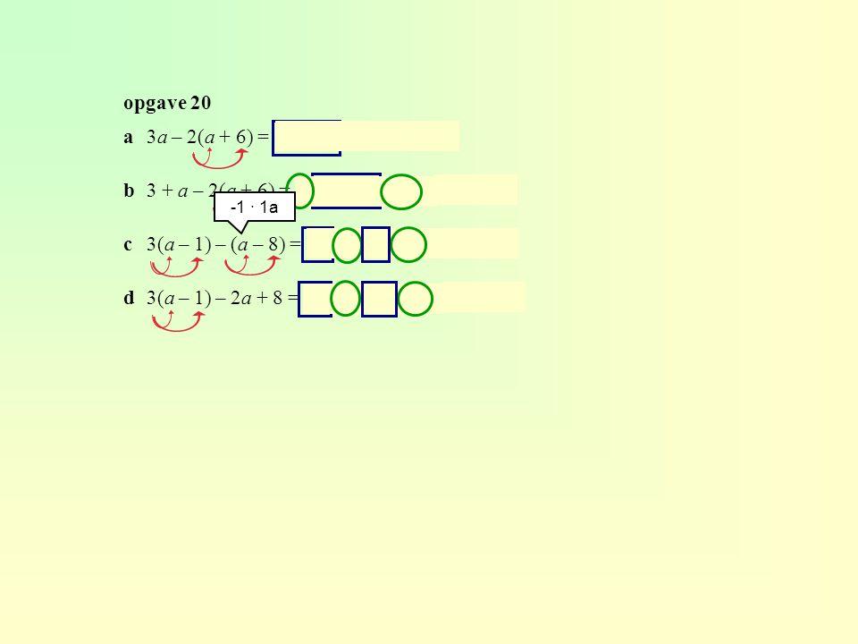 opgave 20 a3a – 2(a + 6) = 3a – 2a – 12 = a – 12 b3 + a – 2(a + 6) = 3 + a – 2a – 12 = -9 – a c3(a – 1) – (a – 8) = 3a – 3 – a + 8 = 2a + 5 d3(a – 1) – 2a + 8 = 3a – 3 – 2a + 8 = a + 5 -1 · 1a