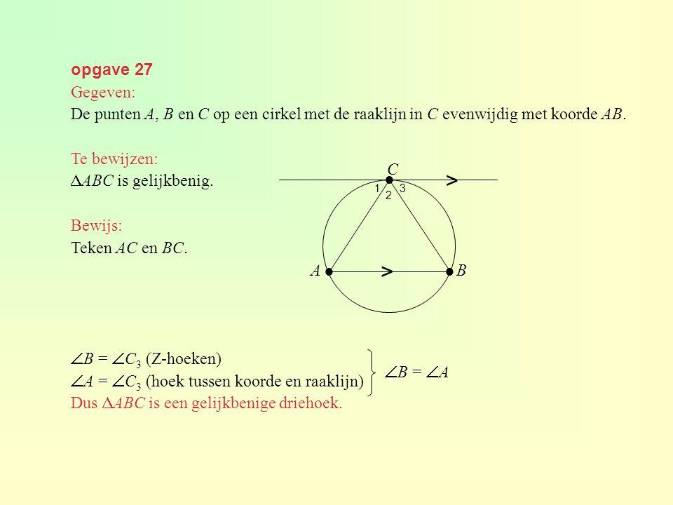 opgave 27 Gegeven: De punten A, B en C op een cirkel met de raaklijn in C evenwijdig met koorde AB. Te bewijzen:  ABC is gelijkbenig. Bewijs: Teken A