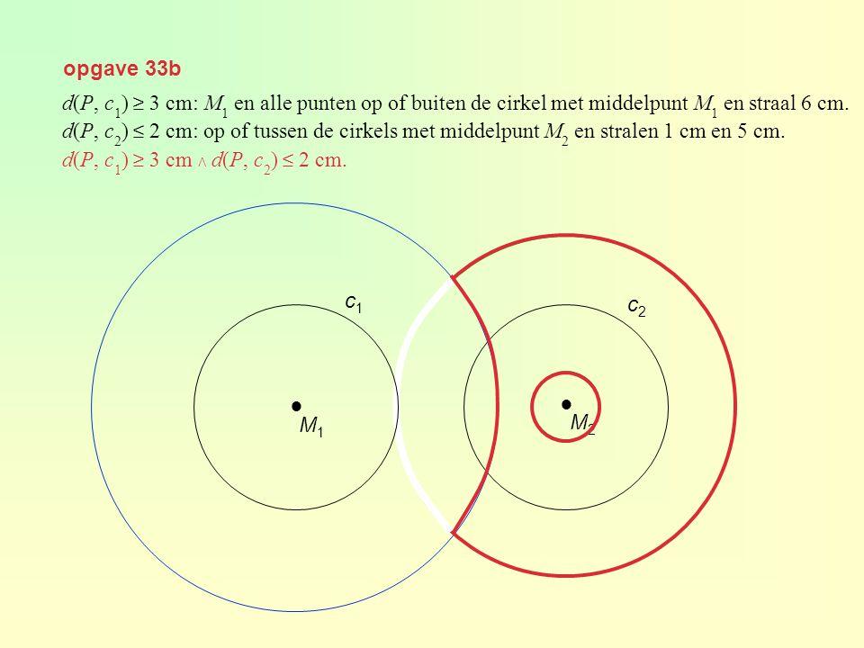 opgave 33b ● M2M2 c2c2 d(P, c 1 ) ≥ 3 cm: M 1 en alle punten op of buiten de cirkel met middelpunt M 1 en straal 6 cm. d(P, c 2 ) ≤ 2 cm: op of tussen