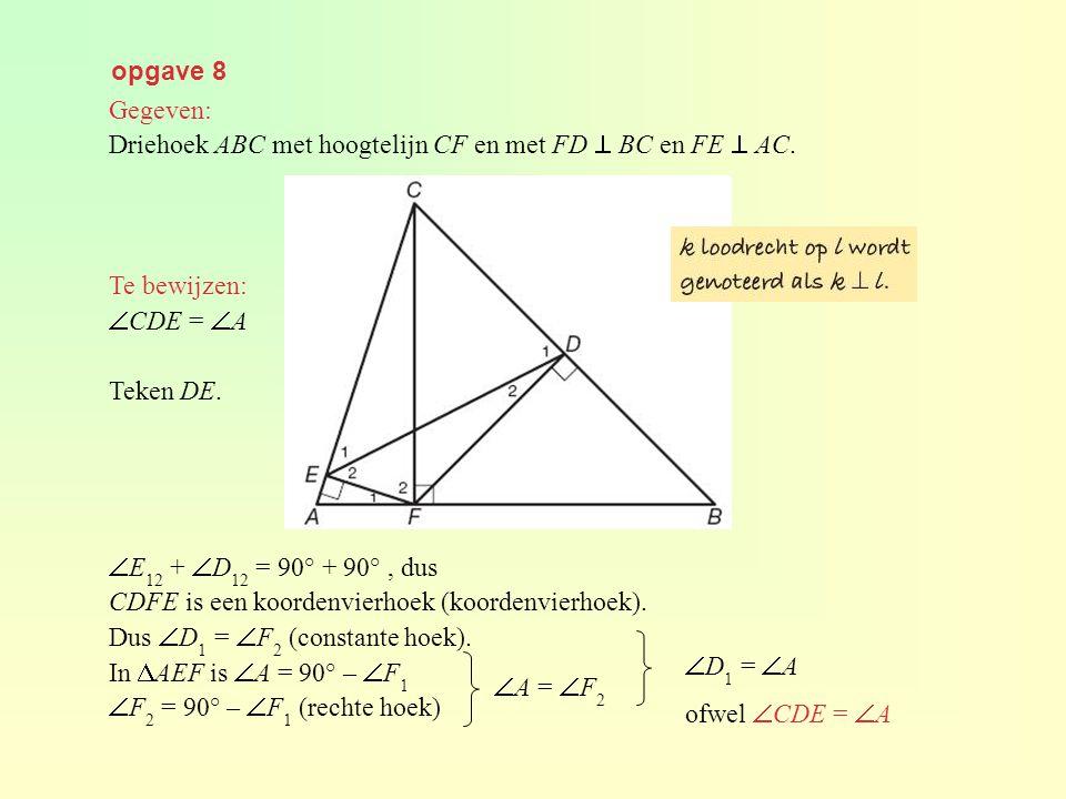 opgave 8 Gegeven: Driehoek ABC met hoogtelijn CF en met FD  BC en FE  AC. Te bewijzen:  CDE =  A Teken DE.  E 12 +  D 12 = 90° + 90°, dus CDFE i