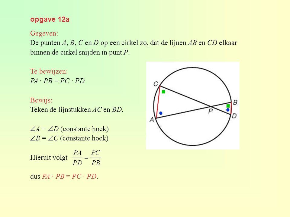 opgave 12a Gegeven: De punten A, B, C en D op een cirkel zo, dat de lijnen AB en CD elkaar binnen de cirkel snijden in punt P. Te bewijzen: PA · PB =