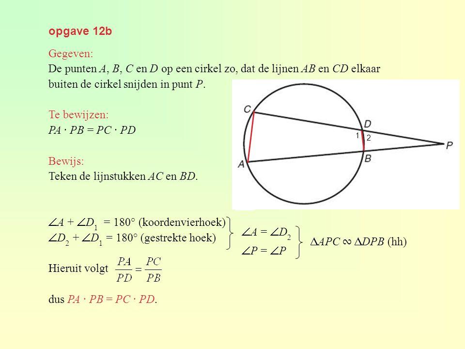 opgave 12b Gegeven: De punten A, B, C en D op een cirkel zo, dat de lijnen AB en CD elkaar buiten de cirkel snijden in punt P. Te bewijzen: PA · PB =