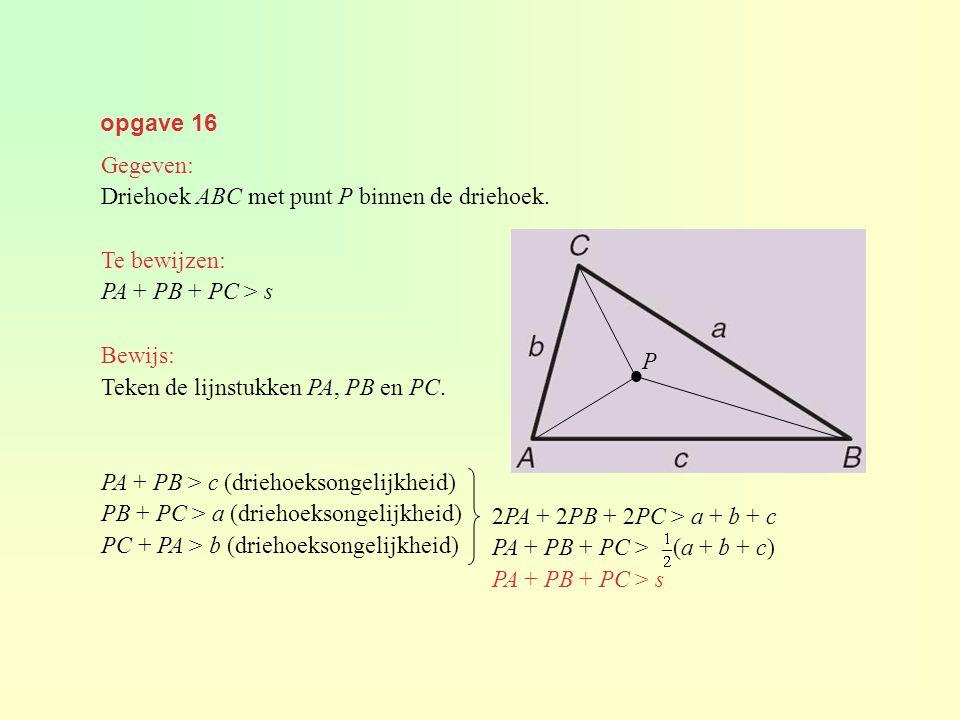 opgave 16 Gegeven: Driehoek ABC met punt P binnen de driehoek. Te bewijzen: PA + PB + PC > s Bewijs: Teken de lijnstukken PA, PB en PC. PA + PB > c (d
