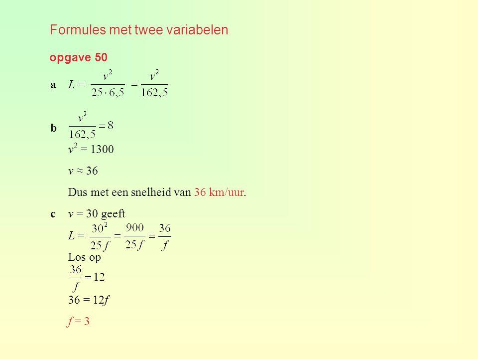 opgave 50 Formules met twee variabelen aL = b v 2 = 1300 v ≈ 36 Dus met een snelheid van 36 km/uur. cv = 30 geeft L = Los op 36 = 12f f = 3