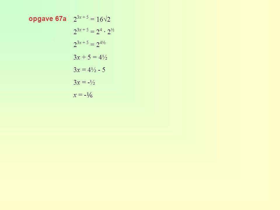 opgave 67a 2 3x + 5 = 16√2 2 3x + 5 = 2 4 · 2 ½ 2 3x + 5 = 2 4½ 3x + 5 = 4½ 3x = 4½ - 5 3x = -½ x = - ⅙