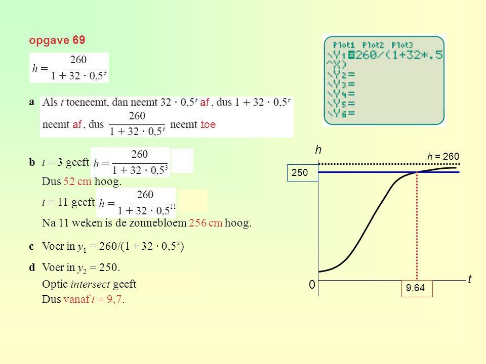 opgave 69 a bt = 3 geeft = 52 Dus 52 cm hoog. t = 11 geeft = 256 Na 11 weken is de zonnebloem 256 cm hoog. cVoer in y 1 = 260/(1 + 32 · 0,5 x ) dVoer