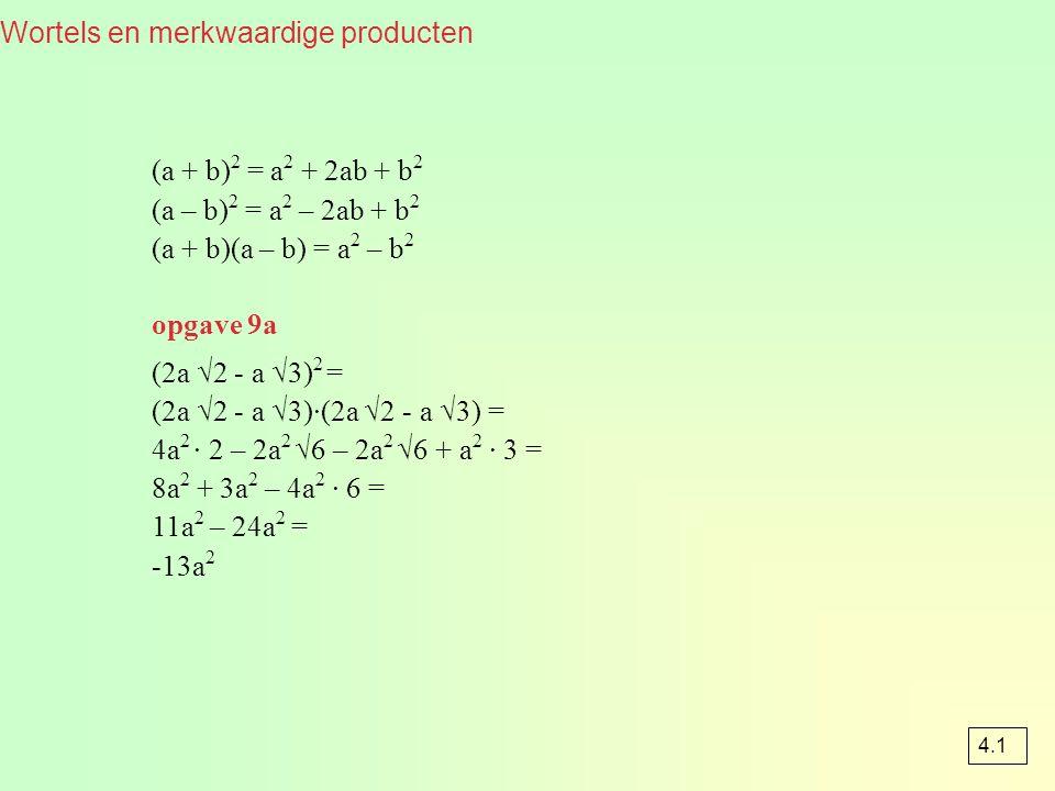 Wortels en merkwaardige producten (a + b) 2 = a 2 + 2ab + b 2 (a – b) 2 = a 2 – 2ab + b 2 (a + b)(a – b) = a 2 – b 2 opgave 9a (2a √2 - a √3) 2 = (2a √2 - a √3)·(2a √2 - a √3) = 4a 2 · 2 – 2a 2 √6 – 2a 2 √6 + a 2 · 3 = 8a 2 + 3a 2 – 4a 2 · 6 = 11a 2 – 24a 2 = -13a 2 4.1