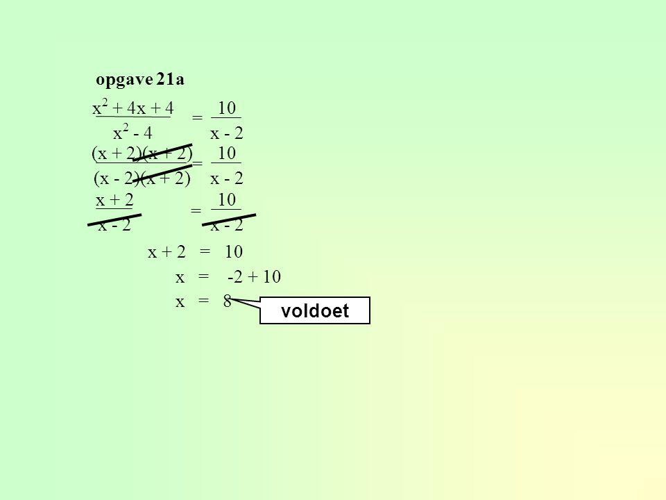opgave 21a x 2 + 4x + 4 x 2 - 4 = 10 x - 2 (x + 2)(x + 2) (x - 2)(x + 2) = 10 x - 2 x + 2 x - 2 = 10 x - 2 x + 2 = 10 x = -2 + 10 x = 8 voldoet