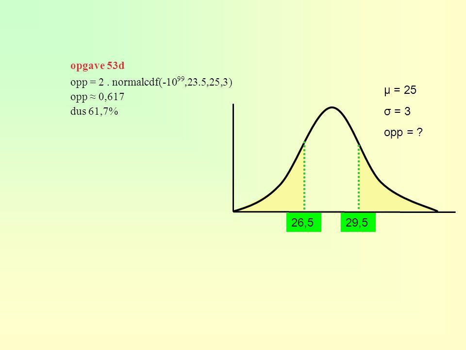 μ = 25 σ = 3 opp = ? opp = 2. normalcdf(-10 99,23.5,25,3) opp ≈ 0,617 dus 61,7% 29,5 26,5 opgave 53d