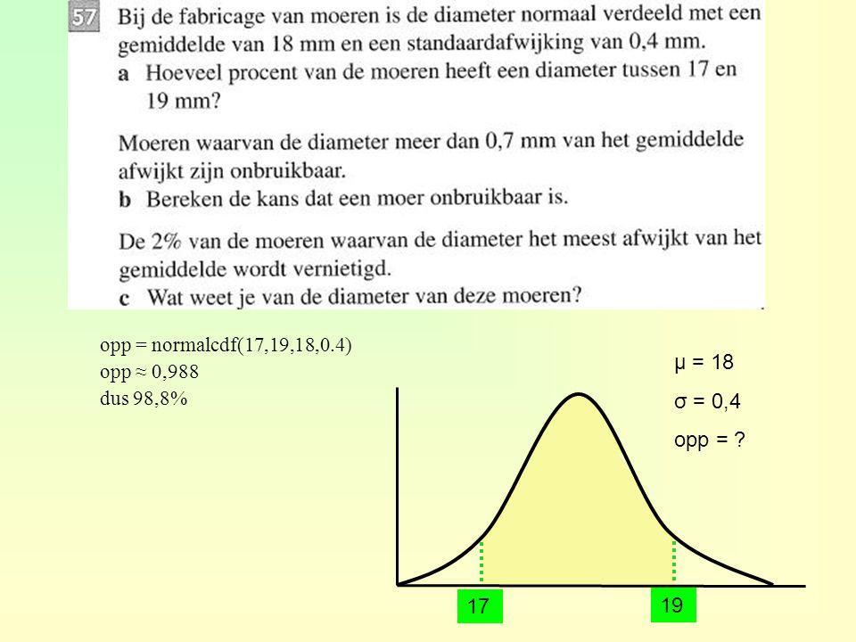 μ = 18 σ = 0,4 opp = ? opp = normalcdf(17,19,18,0.4) opp ≈ 0,988 dus 98,8% 19 17