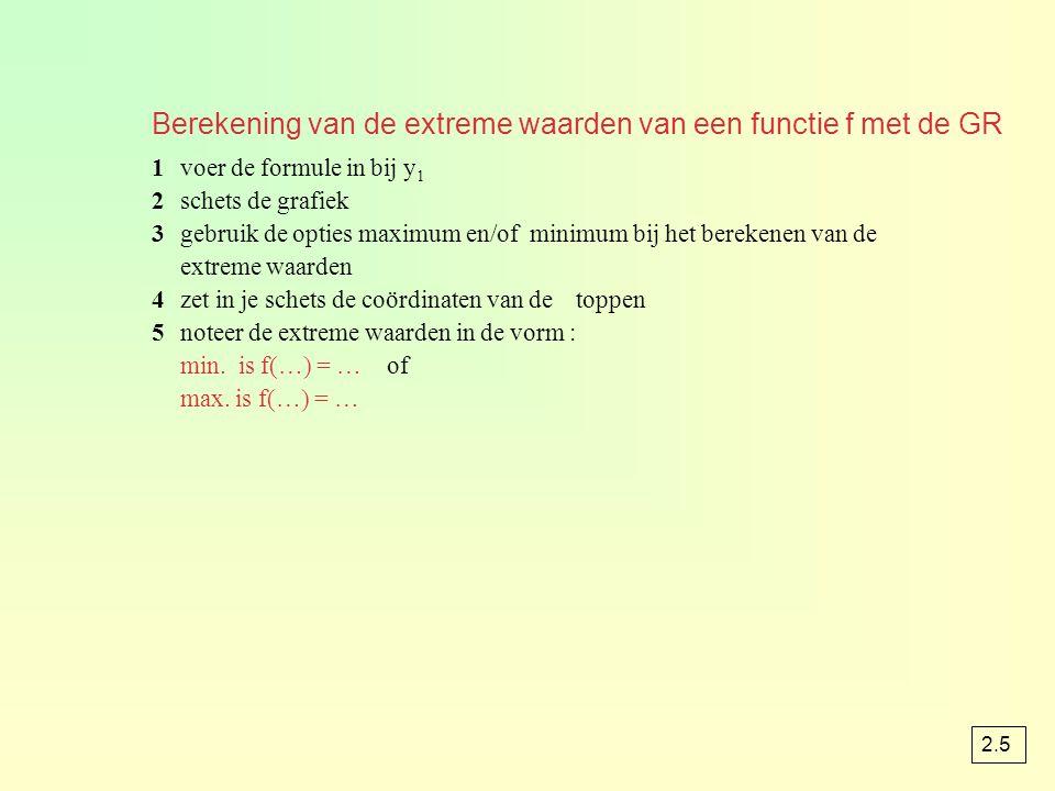 Berekening van de extreme waarden van een functie f met de GR 1voer de formule in bij y 1 2schets de grafiek 3gebruik de opties maximum en/of minimum bij het berekenen van de extreme waarden 4zet in je schets de coördinaten van de toppen 5noteer de extreme waarden in de vorm : min.