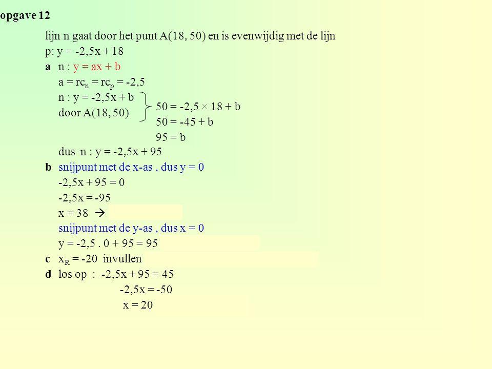 opgave 12 lijn n gaat door het punt A(18, 50) en is evenwijdig met de lijn p: y = -2,5x + 18 an : y = ax + b a = rc n = rc p = -2,5 n : y = -2,5x + b door A(18, 50) dus n : y = -2,5x + 95 bsnijpunt met de x-as, dus y = 0 -2,5x + 95 = 0 -2,5x = -95 x = 38  dus P(38, 0) snijpunt met de y-as, dus x = 0 y = -2,5.