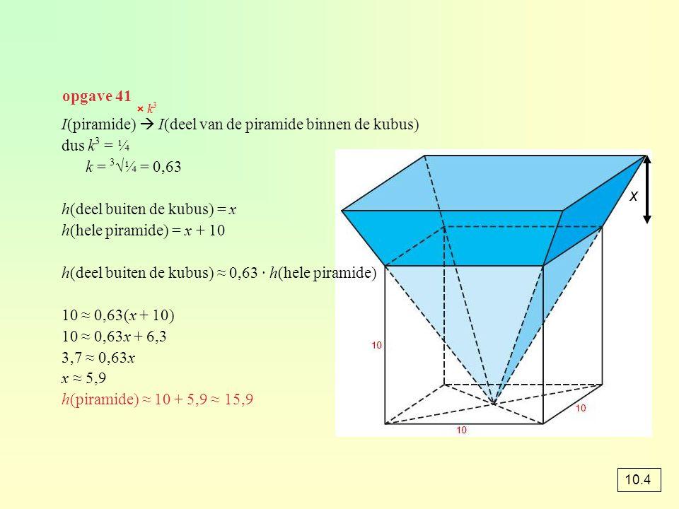 opgave 41 I(piramide)  I(deel van de piramide binnen de kubus) dus k 3 = ¼ k = 3 √¼ = 0,63 h(deel buiten de kubus) = x h(hele piramide) = x + 10 h(de