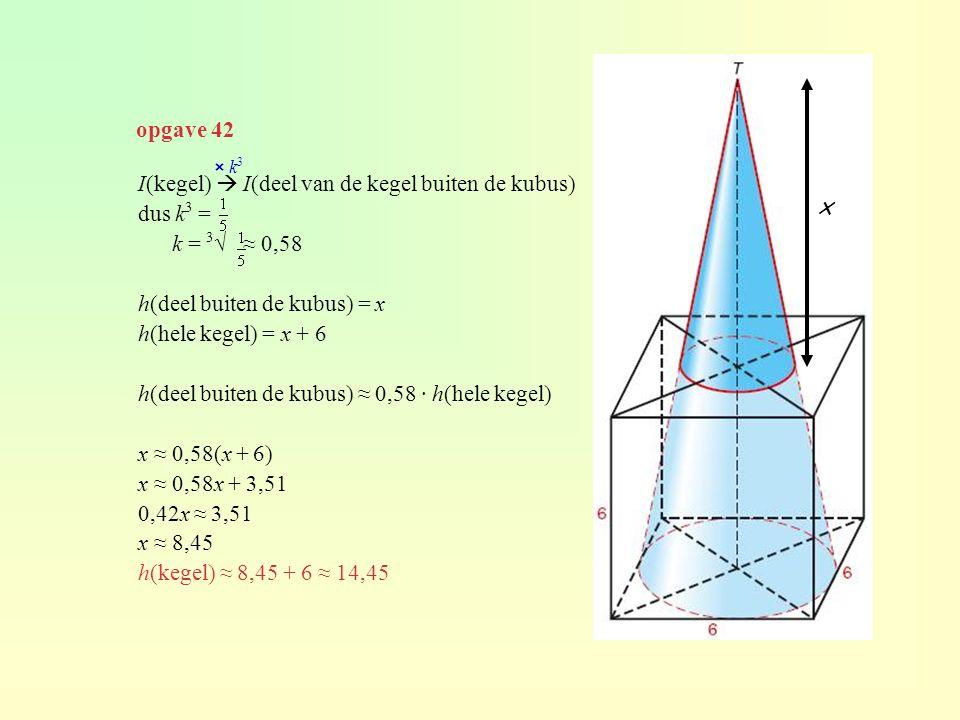 opgave 42 I(kegel)  I(deel van de kegel buiten de kubus) dus k 3 = k = 3 √ ≈ 0,58 h(deel buiten de kubus) = x h(hele kegel) = x + 6 h(deel buiten de