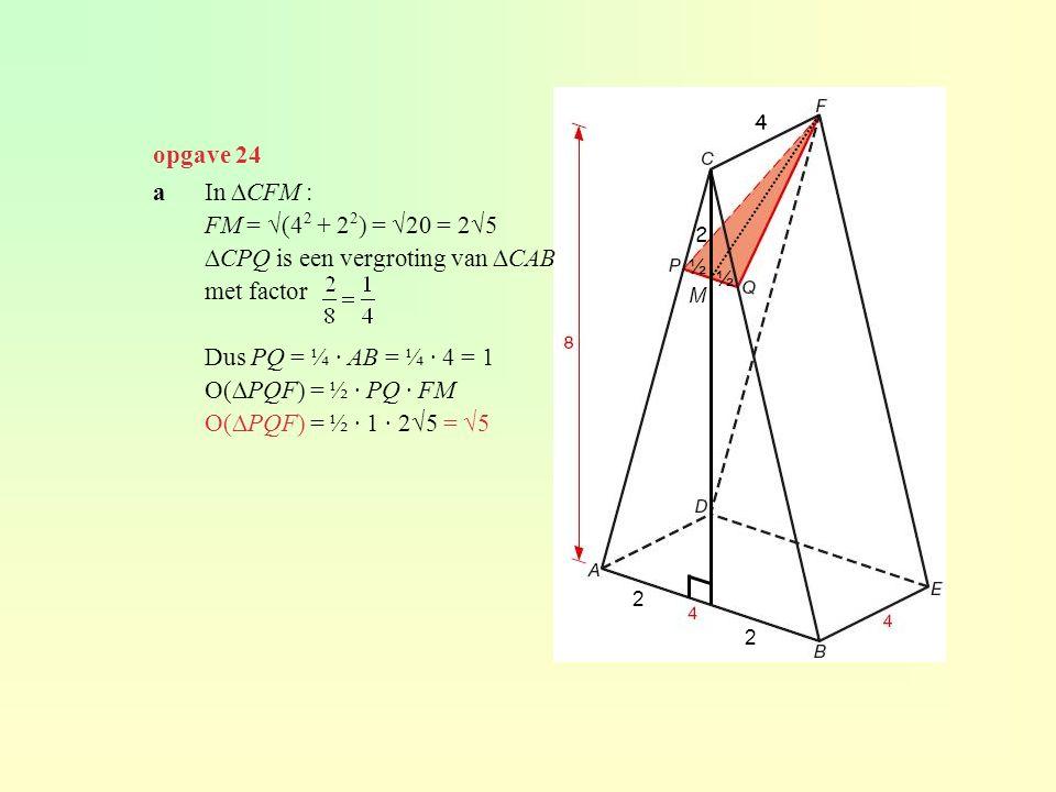 opgave 24 4 ½ ½ 2 2 M a In ∆CFM : FM = √(4 2 + 2 2 ) = √20 = 2√5 ∆CPQ is een vergroting van ∆CAB met factor Dus PQ = ¼ · AB = ¼ · 4 = 1 O(∆PQF) = ½ ·