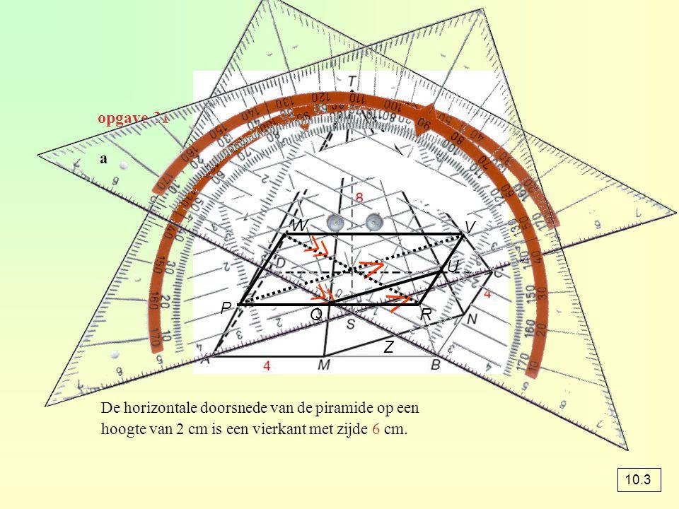 opgave 31 a ⋀ ⋀ ≪ ≪ P QR U V W De horizontale doorsnede van de piramide op een hoogte van 2 cm is een vierkant met zijde 6 cm. Z 10.3