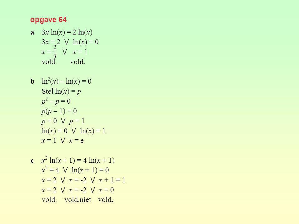 opgave 64 a3x ln(x) = 2 ln(x) 3x = 2 ⋁ ln(x) = 0 x = ⋁ x = 1 vold. bln 2 (x) – ln(x) = 0 Stel ln(x) = p p 2 – p = 0 p(p – 1) = 0 p = 0 ⋁ p = 1 ln(x) =