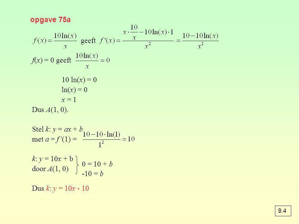 geeft f(x) = 0 geeft 10 ln(x) = 0 ln(x) = 0 x = 1 Dus A(1, 0). Stel k: y = ax + b met a = f'(1) = k: y = 10x + b door A(1, 0) Dus k: y = 10x - 10 opga