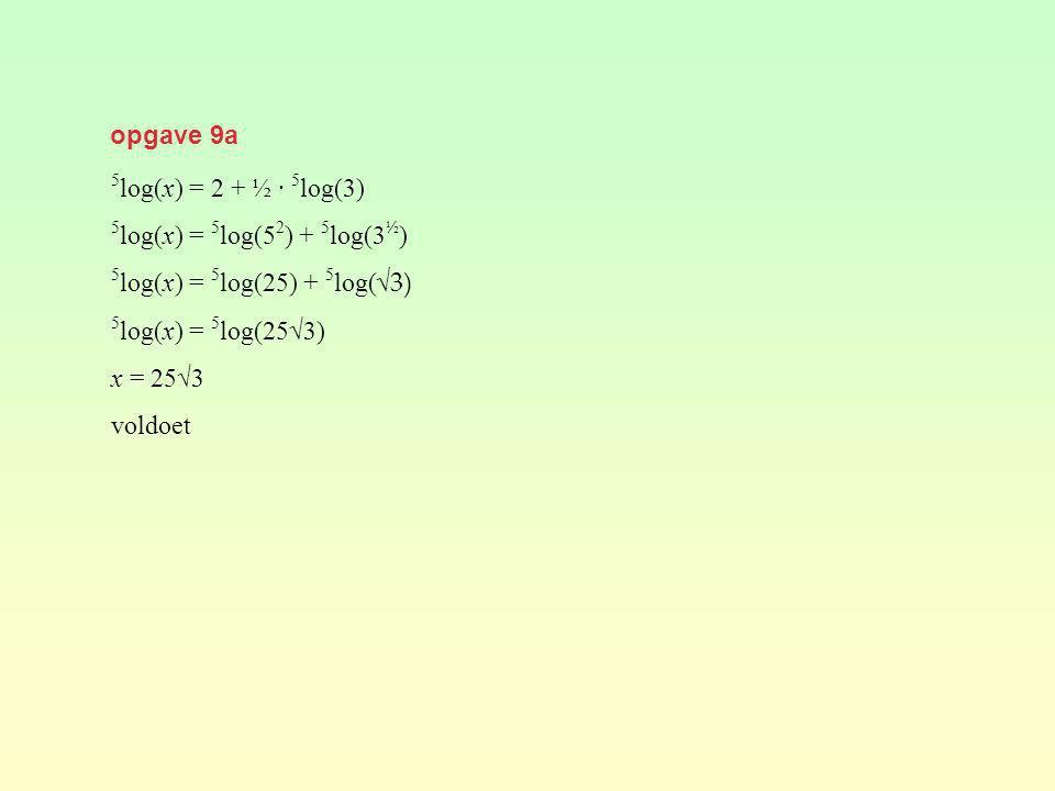 opgave 9a 5 log(x) = 2 + ½ · 5 log(3) 5 log(x) = 5 log(5 2 ) + 5 log(3 ½ ) 5 log(x) = 5 log(25) + 5 log( √3) 5 log(x) = 5 log(25√3) x = 25√3 voldoet