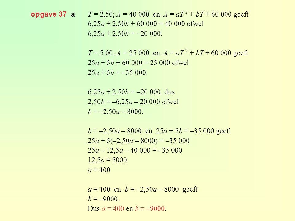 opgave 37 a T = 2,50; A = 40 000 en A = aT 2 + bT + 60 000 geeft 6,25a + 2,50b + 60 000 = 40 000 ofwel 6,25a + 2,50b = –20 000.