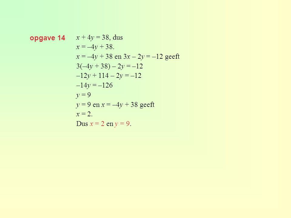 opgave 14 x + 4y = 38, dus x = –4y + 38. x = –4y + 38 en 3x – 2y = –12 geeft 3(–4y + 38) – 2y = –12 –12y + 114 – 2y = –12 –14y = –126 y = 9 y = 9 en x