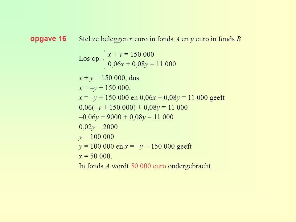 opgave 16 Stel ze beleggen x euro in fonds A en y euro in fonds B. Los op x + y = 150 000, dus x = –y + 150 000. x = –y + 150 000 en 0,06x + 0,08y = 1